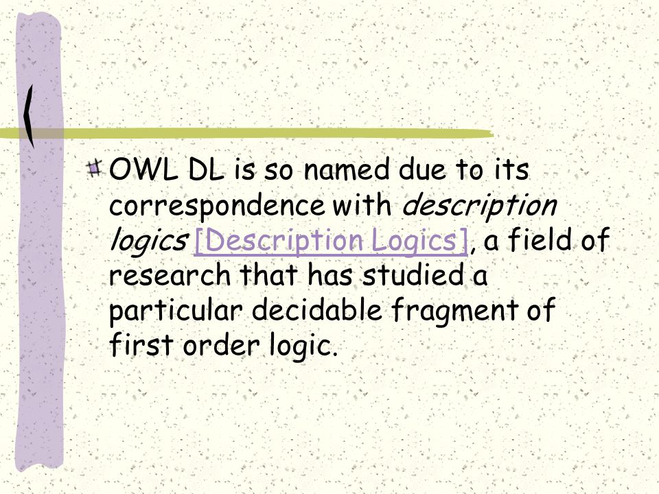 OWL DL is so named due to its correspondence with description logics [Description Logics], a field of research that has studied a particular decidable fragment of first order logic.